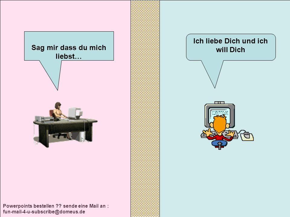 Powerpoints bestellen ?? sende eine Mail an : fun-mail-4-u-subscribe@domeus.de Ich liebe Dich und ich will Dich Sag mir dass du mich liebst…