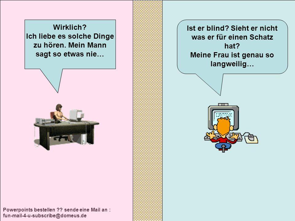 Powerpoints bestellen ?? sende eine Mail an : fun-mail-4-u-subscribe@domeus.de Ist er blind? Sieht er nicht was er für einen Schatz hat? Meine Frau is