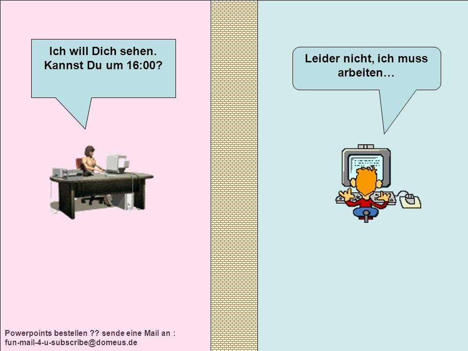 Powerpoints bestellen ?? sende eine Mail an : fun-mail-4-u-subscribe@domeus.de Leider nicht, ich muss arbeiten… Ich will Dich sehen. Kannst Du um 16:0