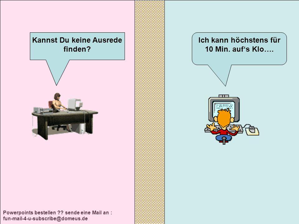 Powerpoints bestellen ?? sende eine Mail an : fun-mail-4-u-subscribe@domeus.de Ich kann höchstens für 10 Min. aufs Klo…. Kannst Du keine Ausrede finde