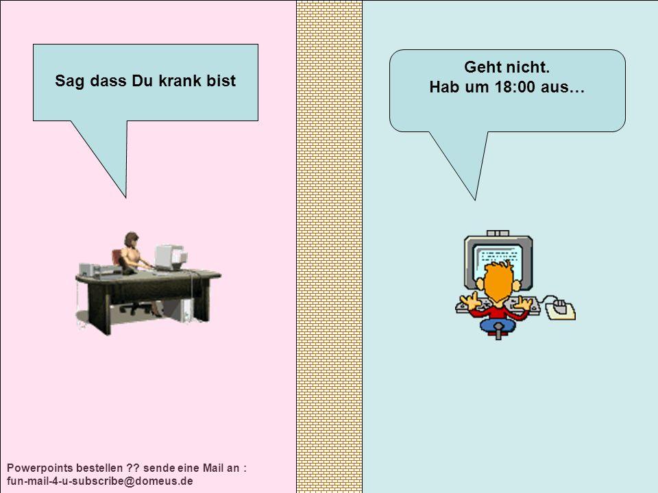 Powerpoints bestellen ?? sende eine Mail an : fun-mail-4-u-subscribe@domeus.de Geht nicht. Hab um 18:00 aus… Sag dass Du krank bist