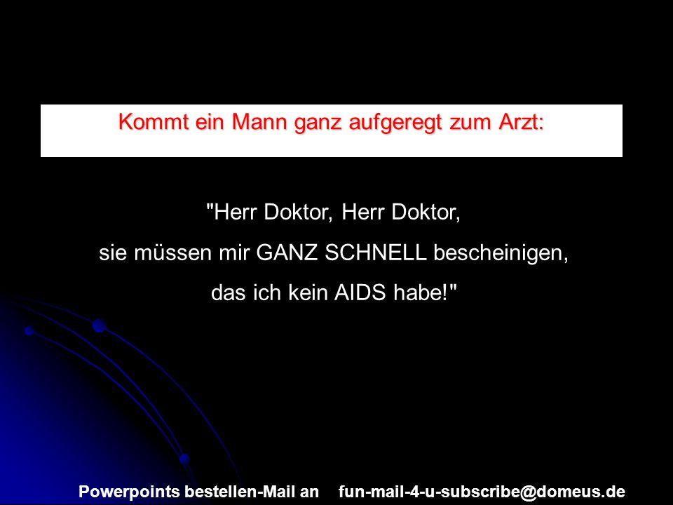 Powerpoints bestellen-Mail an fun-mail-4-u-subscribe@domeus.de Kommt ein Mann ganz aufgeregt zum Arzt: Herr Doktor, Herr Doktor, sie müssen mir GANZ SCHNELL bescheinigen, das ich kein AIDS habe!