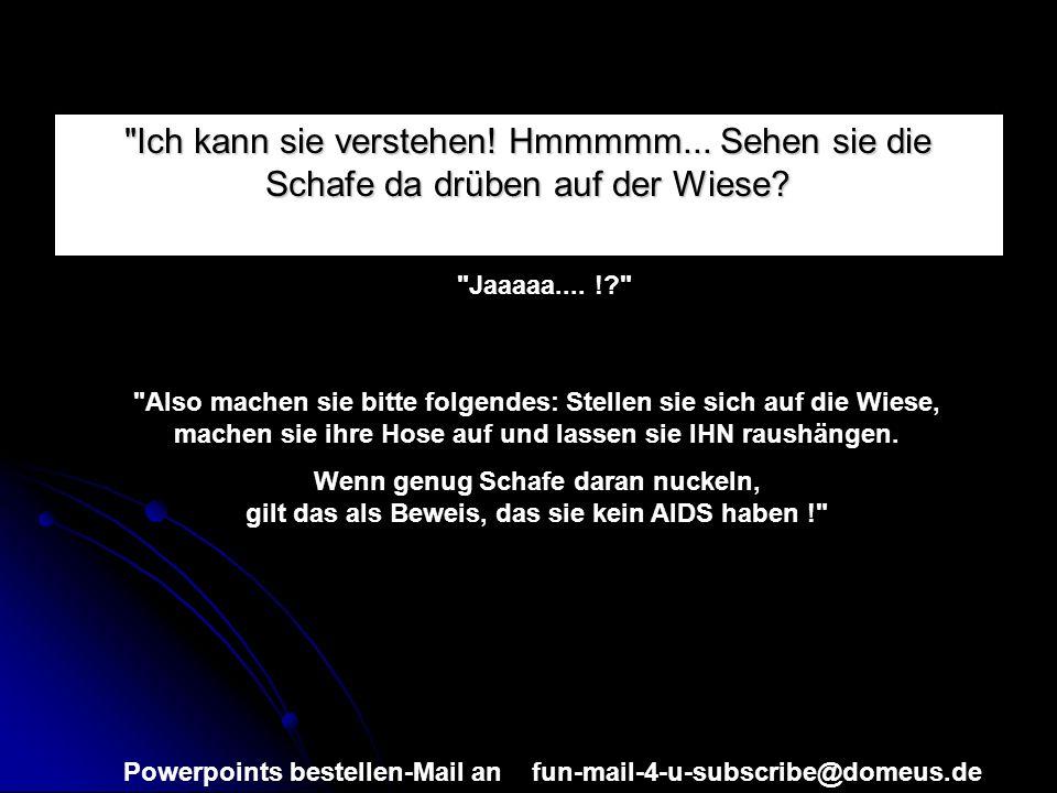 Powerpoints bestellen-Mail an fun-mail-4-u-subscribe@domeus.de Ich kann sie verstehen.