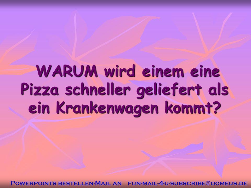 Powerpoints bestellen-Mail an fun-mail-4-u-subscribe@domeus.de WARUM wird einem eine Pizza schneller geliefert als ein Krankenwagen kommt.