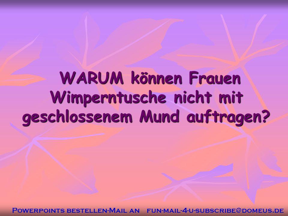Powerpoints bestellen-Mail an fun-mail-4-u-subscribe@domeus.de WARUM können Frauen Wimperntusche nicht mit geschlossenem Mund auftragen.