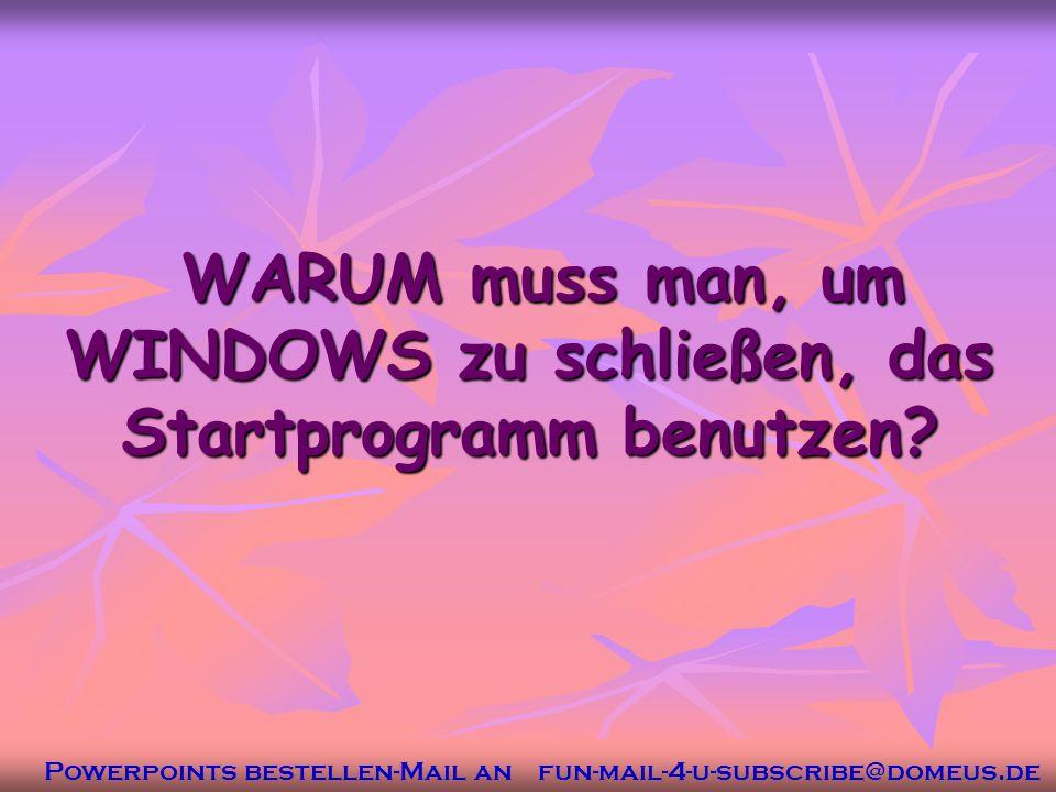 Powerpoints bestellen-Mail an fun-mail-4-u-subscribe@domeus.de WARUM muss man, um WINDOWS zu schließen, das Startprogramm benutzen.