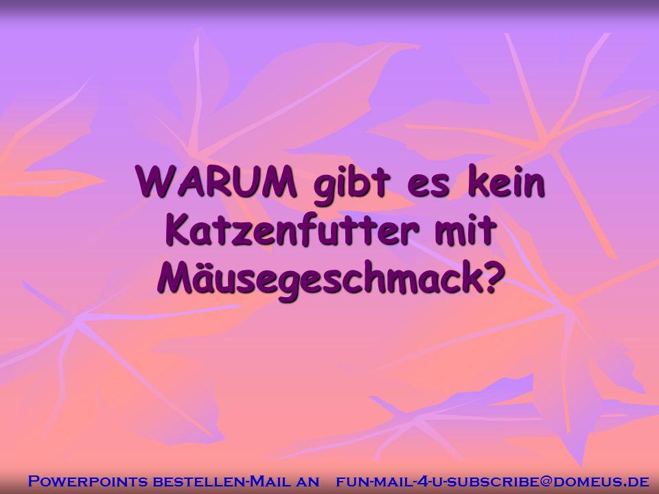 Powerpoints bestellen-Mail an fun-mail-4-u-subscribe@domeus.de WARUM gibt es kein Katzenfutter mit Mäusegeschmack.