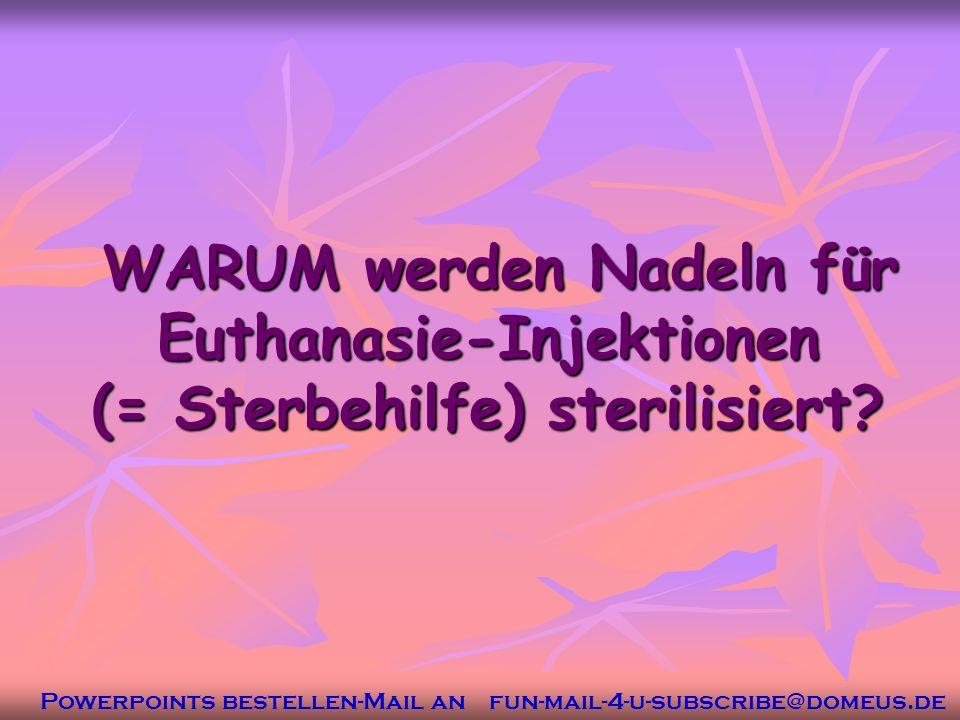 Powerpoints bestellen-Mail an fun-mail-4-u-subscribe@domeus.de WARUM werden Nadeln für Euthanasie-Injektionen (= Sterbehilfe) sterilisiert.