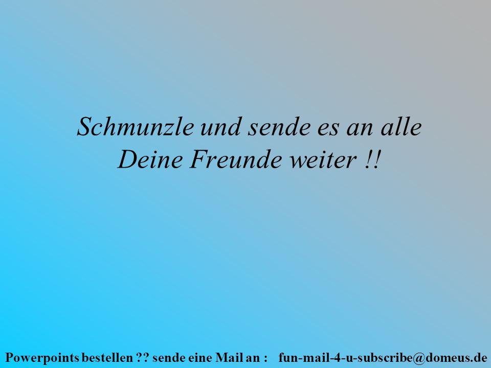 Powerpoints bestellen ?? sende eine Mail an : fun-mail-4-u-subscribe@domeus.de Schmunzle und sende es an alle Deine Freunde weiter !!