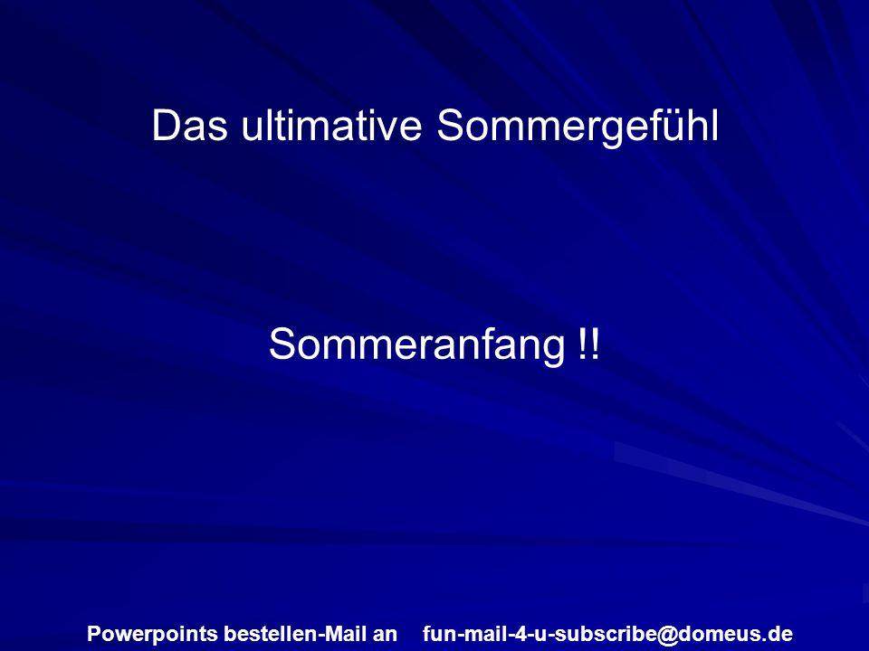 Powerpoints bestellen-Mail an fun-mail-4-u-subscribe@domeus.de Das ultimative Sommergefühl Sommeranfang !!