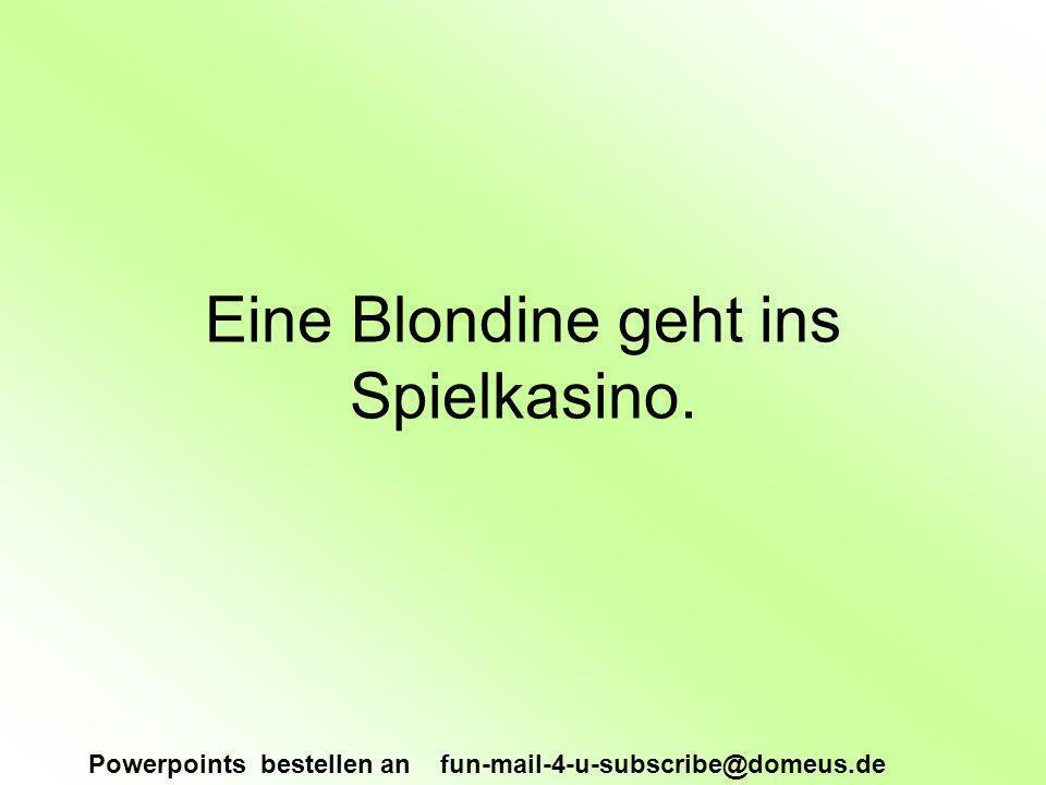 Powerpoints bestellen an fun-mail-4-u-subscribe@domeus.de Eine Blondine geht ins Spielkasino.