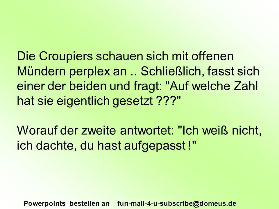Powerpoints bestellen an fun-mail-4-u-subscribe@domeus.de Die Croupiers schauen sich mit offenen Mündern perplex an..