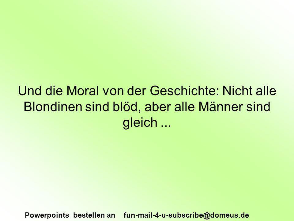 Powerpoints bestellen an fun-mail-4-u-subscribe@domeus.de Und die Moral von der Geschichte: Nicht alle Blondinen sind blöd, aber alle Männer sind gleich...