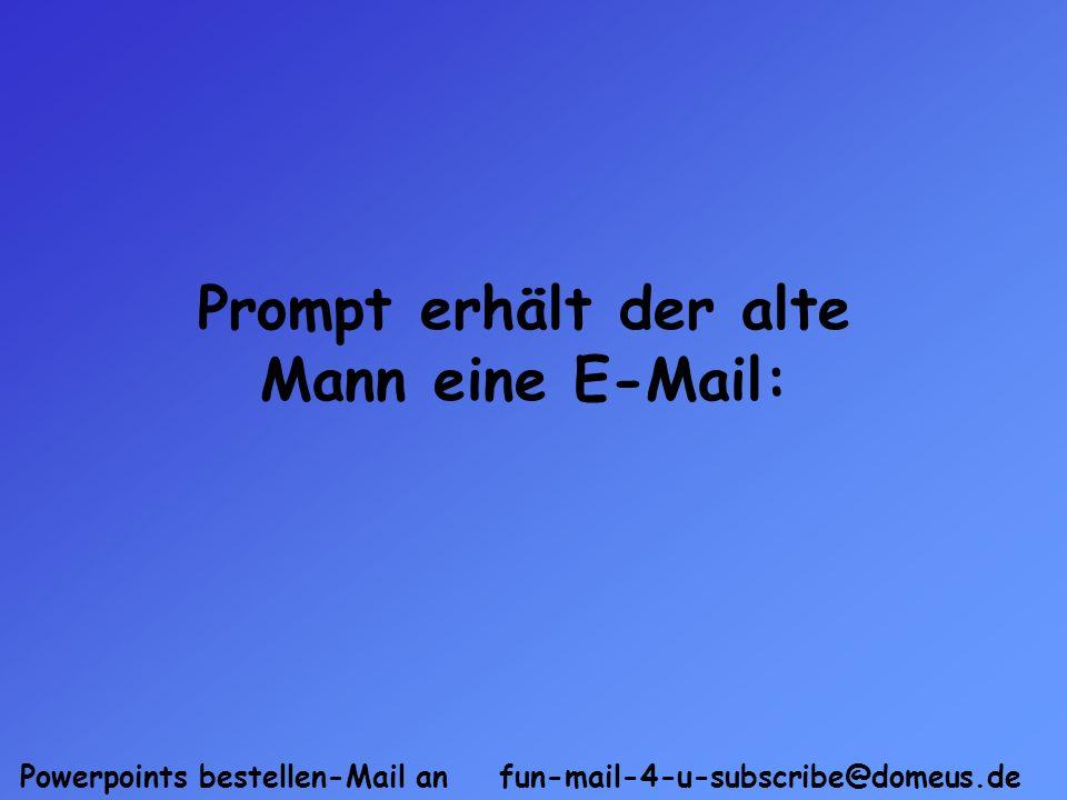 Powerpoints bestellen-Mail an fun-mail-4-u-subscribe@domeus.de Prompt erhält der alte Mann eine E-Mail: