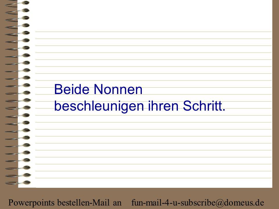 Powerpoints bestellen-Mail an fun-mail-4-u-subscribe@domeus.de Beide Nonnen beschleunigen ihren Schritt.