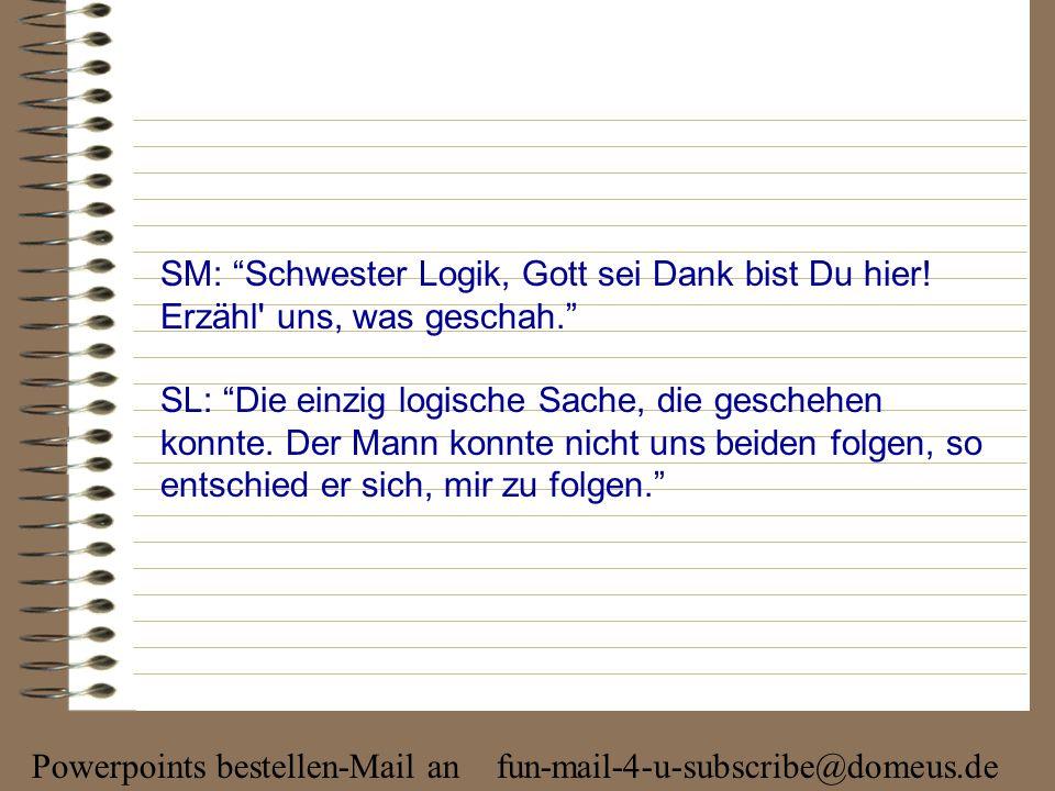 Powerpoints bestellen-Mail an fun-mail-4-u-subscribe@domeus.de SM: Schwester Logik, Gott sei Dank bist Du hier.