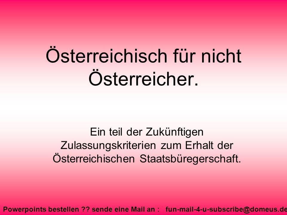Powerpoints bestellen ?? sende eine Mail an : fun-mail-4-u-subscribe@domeus.de Österreichisch für nicht Österreicher. Ein teil der Zukünftigen Zulassu