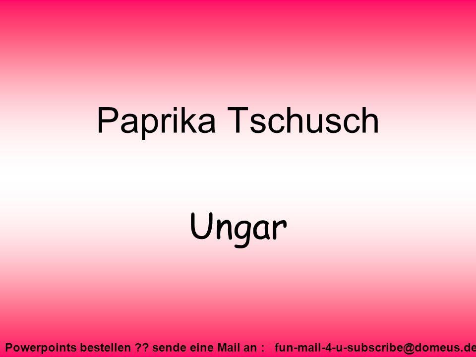 Powerpoints bestellen ?? sende eine Mail an : fun-mail-4-u-subscribe@domeus.de Paprika Tschusch Ungar