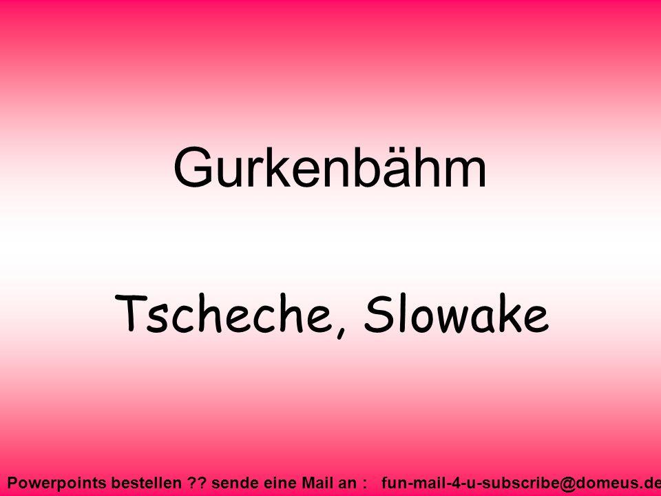Powerpoints bestellen ?? sende eine Mail an : fun-mail-4-u-subscribe@domeus.de Gurkenbähm Tscheche, Slowake