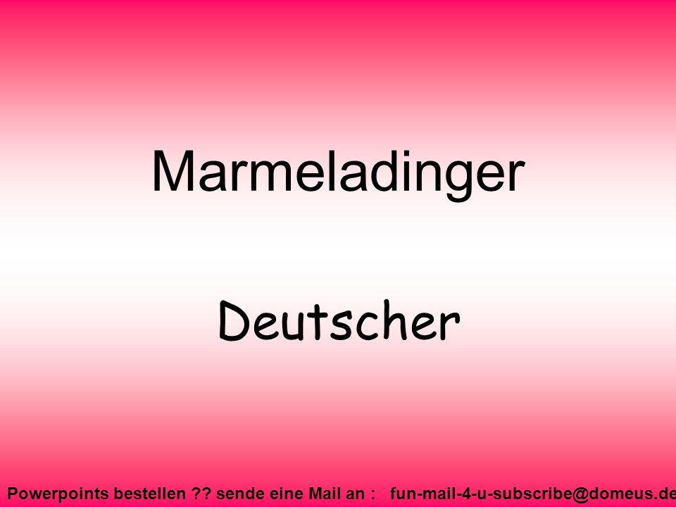 Powerpoints bestellen ?? sende eine Mail an : fun-mail-4-u-subscribe@domeus.de Marmeladinger Deutscher