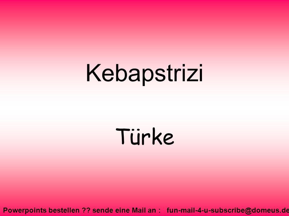 Powerpoints bestellen ?? sende eine Mail an : fun-mail-4-u-subscribe@domeus.de Kebapstrizi Türke