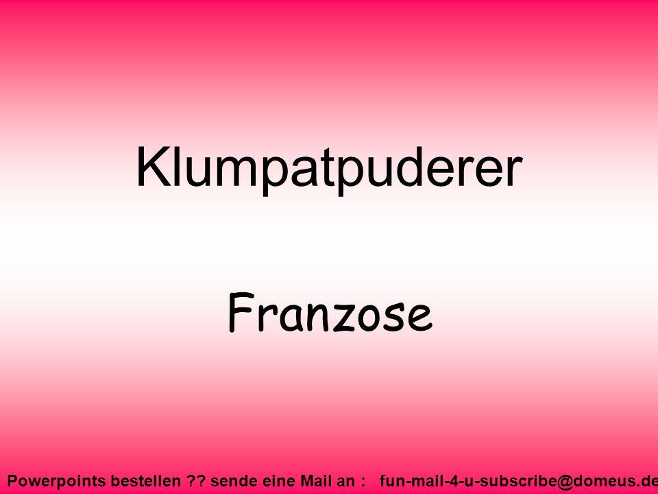 Powerpoints bestellen ?? sende eine Mail an : fun-mail-4-u-subscribe@domeus.de Klumpatpuderer Franzose