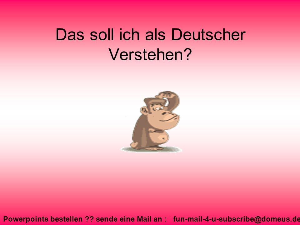 Powerpoints bestellen ?? sende eine Mail an : fun-mail-4-u-subscribe@domeus.de Das soll ich als Deutscher Verstehen?