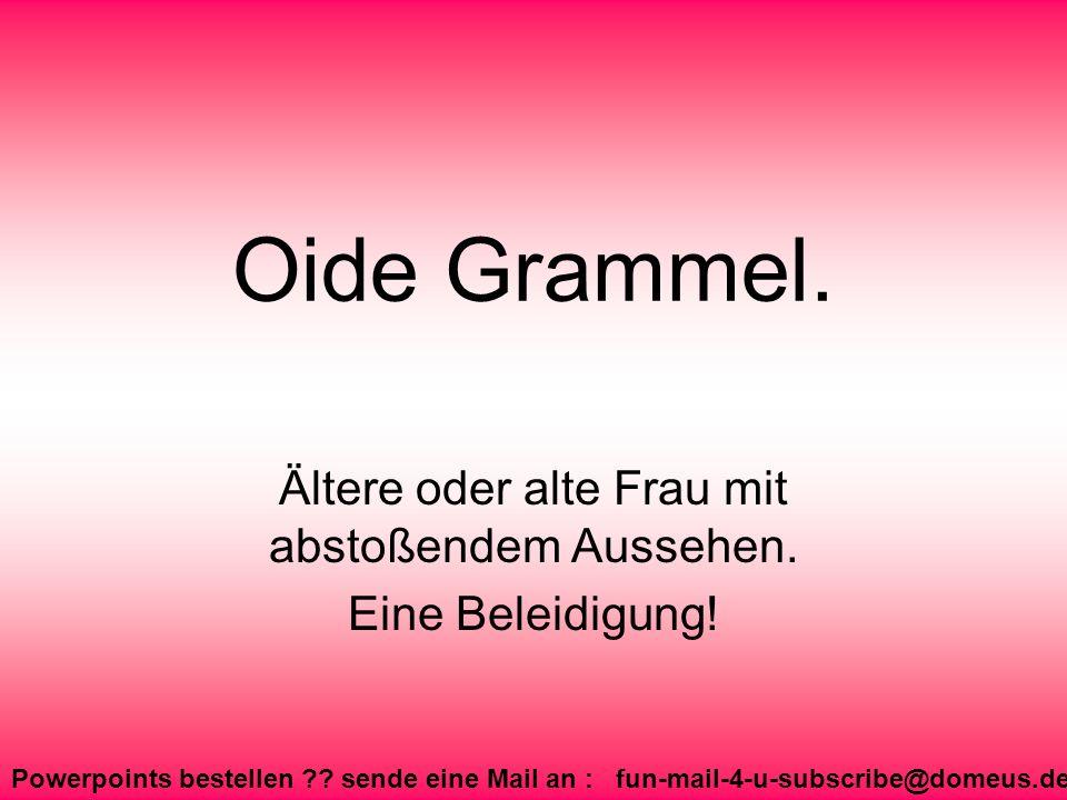 Powerpoints bestellen ?? sende eine Mail an : fun-mail-4-u-subscribe@domeus.de Oide Grammel. Ältere oder alte Frau mit abstoßendem Aussehen. Eine Bele