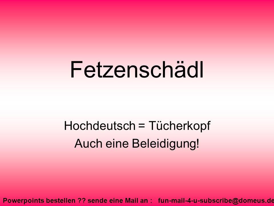 Powerpoints bestellen ?? sende eine Mail an : fun-mail-4-u-subscribe@domeus.de Fetzenschädl Hochdeutsch = Tücherkopf Auch eine Beleidigung!