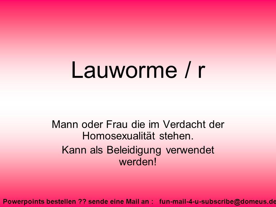 Powerpoints bestellen ?? sende eine Mail an : fun-mail-4-u-subscribe@domeus.de Lauworme / r Mann oder Frau die im Verdacht der Homosexualität stehen.
