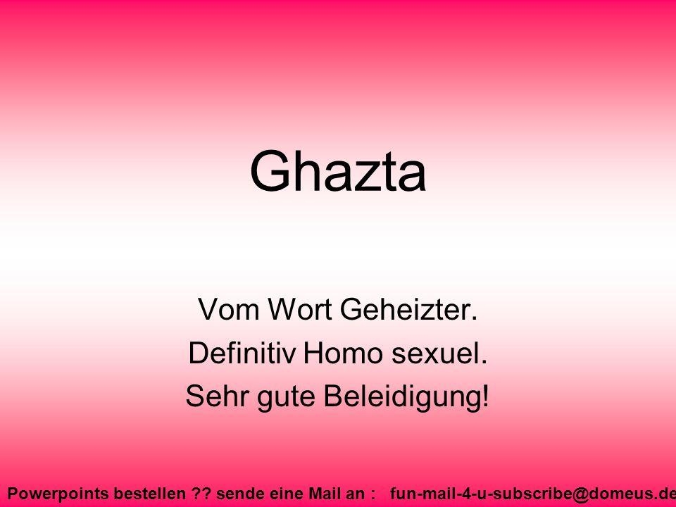 Powerpoints bestellen ?? sende eine Mail an : fun-mail-4-u-subscribe@domeus.de Ghazta Vom Wort Geheizter. Definitiv Homo sexuel. Sehr gute Beleidigung