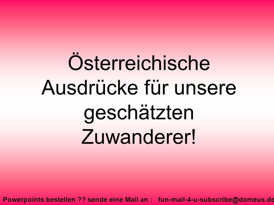Powerpoints bestellen ?? sende eine Mail an : fun-mail-4-u-subscribe@domeus.de Österreichische Ausdrücke für unsere geschätzten Zuwanderer!