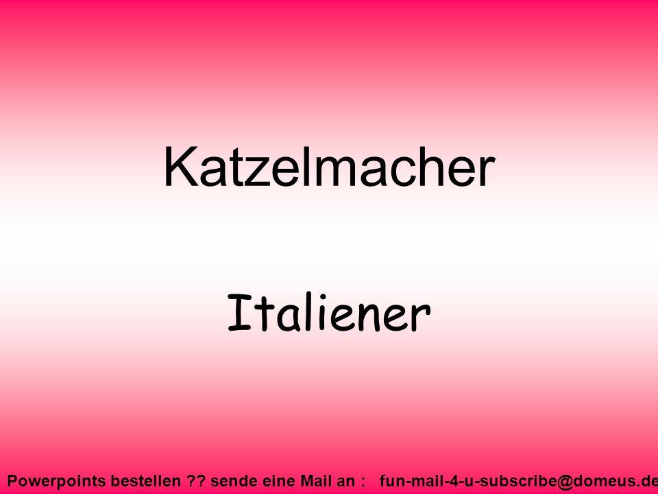 Powerpoints bestellen ?? sende eine Mail an : fun-mail-4-u-subscribe@domeus.de Katzelmacher Italiener