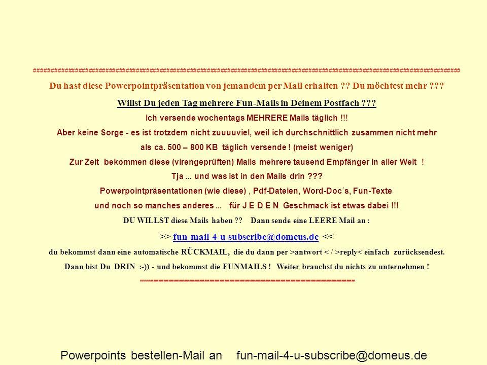 Powerpoints bestellen-Mail an fun-mail-4-u-subscribe@domeus.de #######################################################################################