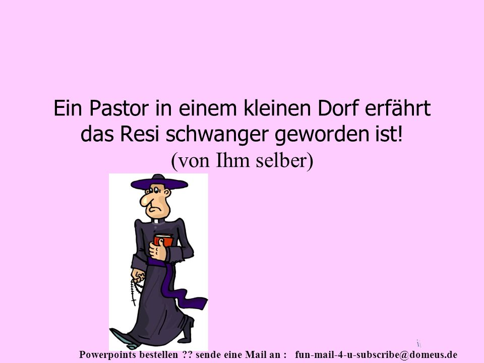 Powerpoints bestellen ?? sende eine Mail an : fun-mail-4-u-subscribe@domeus.de Ein Pastor in einem kleinen Dorf erfährt das Resi schwanger geworden is