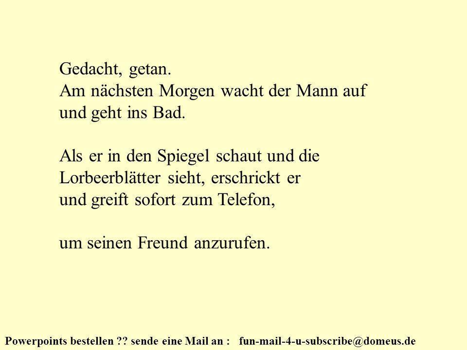 Powerpoints bestellen ?.sende eine Mail an : fun-mail-4-u-subscribe@domeus.de Gedacht, getan.