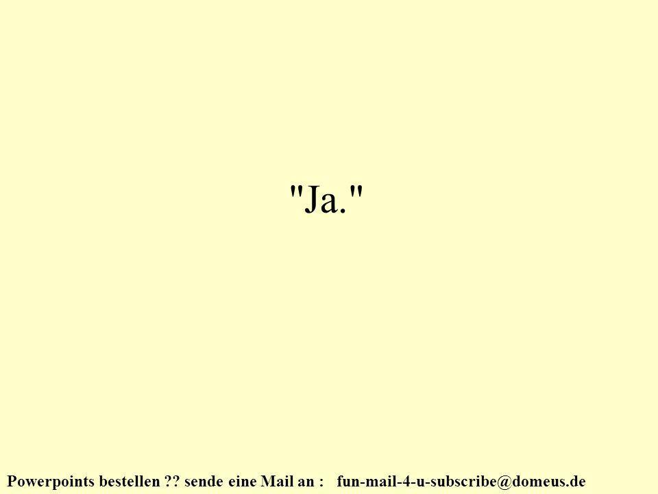 Powerpoints bestellen ?? sende eine Mail an : fun-mail-4-u-subscribe@domeus.de Ja.