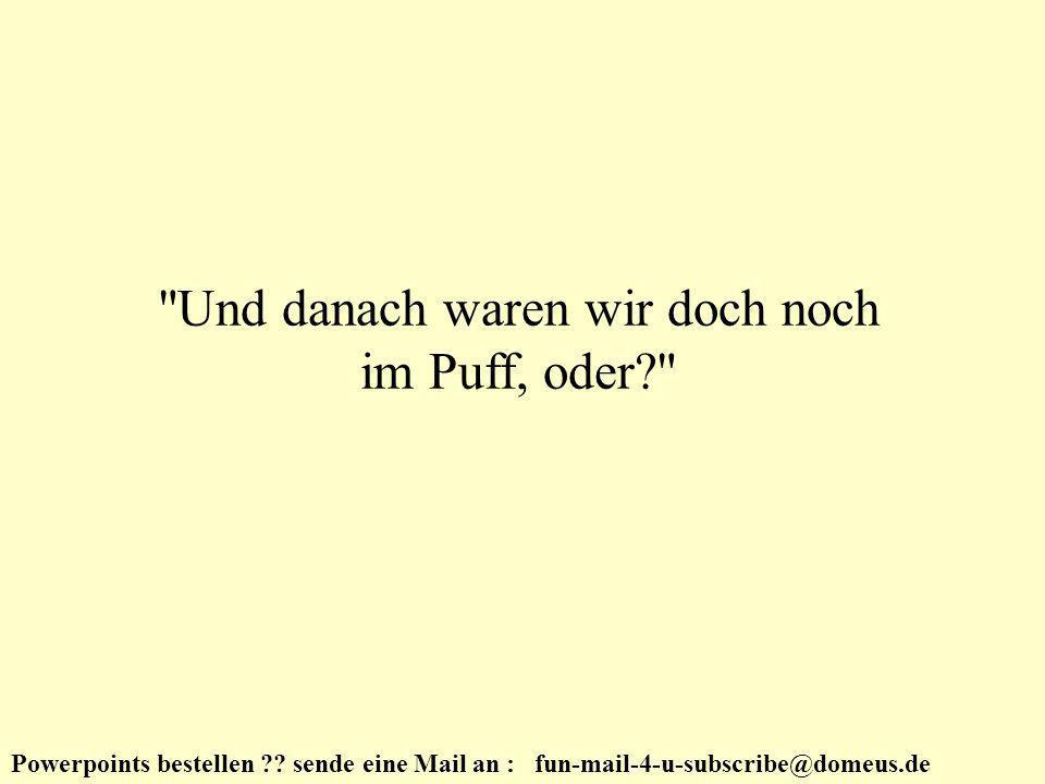 Powerpoints bestellen ?? sende eine Mail an : fun-mail-4-u-subscribe@domeus.de Richtig.
