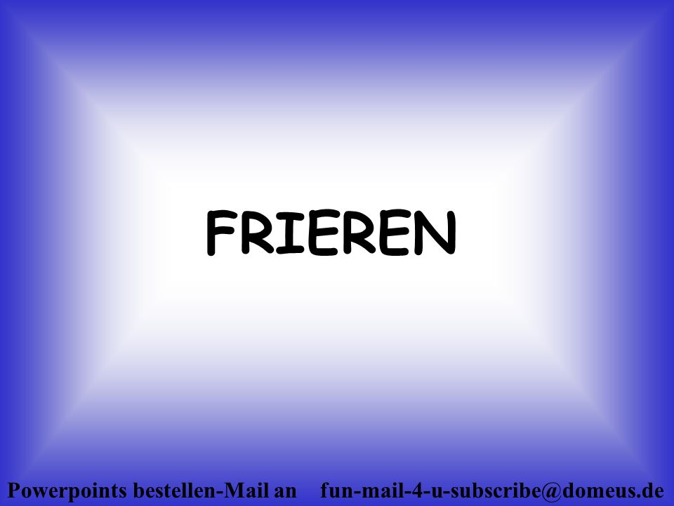 Powerpoints bestellen-Mail an fun-mail-4-u-subscribe@domeus.de FRIEREN