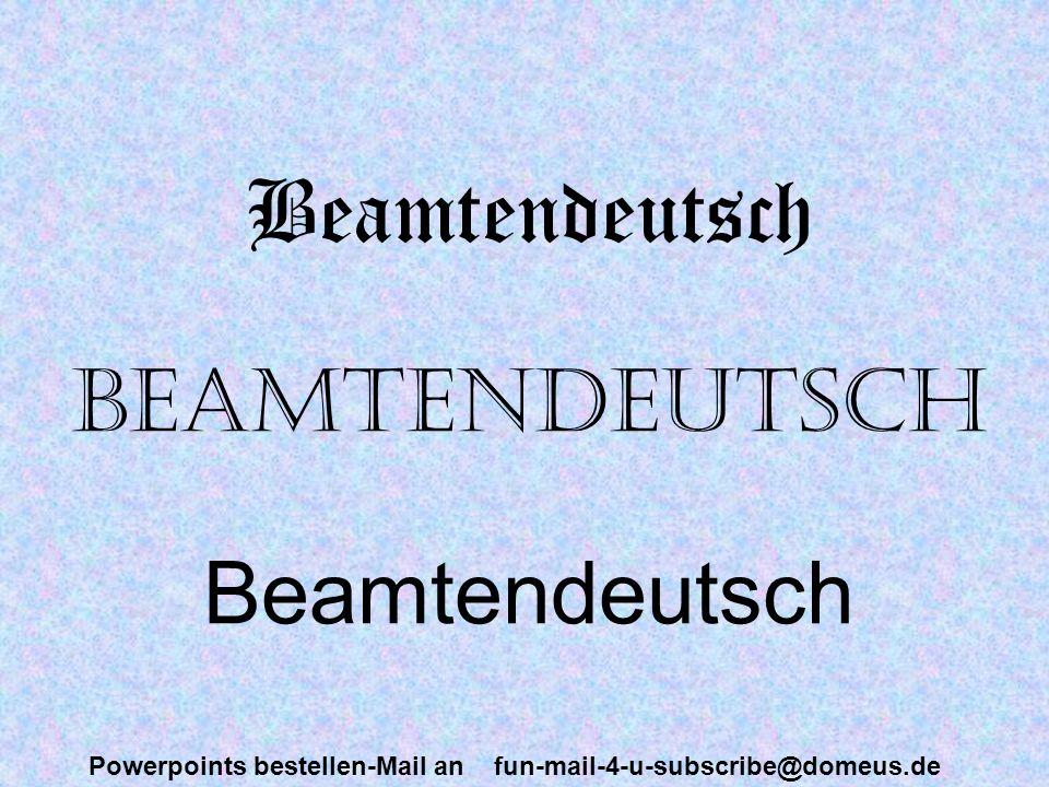 Powerpoints bestellen-Mail an fun-mail-4-u-subscribe@domeus.de Beamtendeutsch Beamtendeutsch Beamtendeutsch