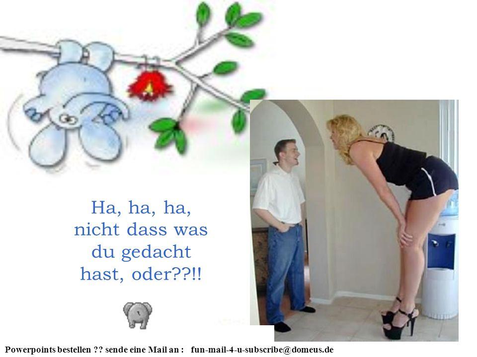 Ha, ha, ha, nicht dass was du gedacht hast, oder??!! Powerpoints bestellen ?? sende eine Mail an : fun-mail-4-u-subscribe@domeus.de