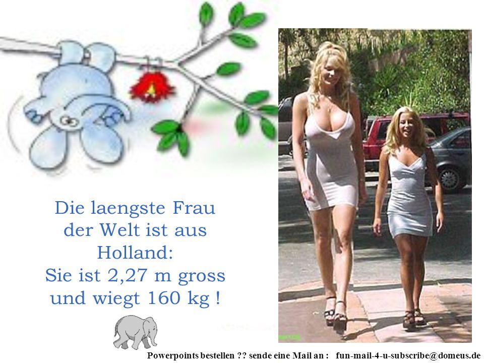 Die laengste Frau der Welt ist aus Holland: Sie ist 2,27 m gross und wiegt 160 kg ! Powerpoints bestellen ?? sende eine Mail an : fun-mail-4-u-subscri