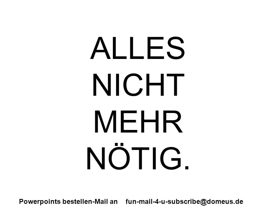 Powerpoints bestellen-Mail an fun-mail-4-u-subscribe@domeus.de ALLES NICHT MEHR NÖTIG.