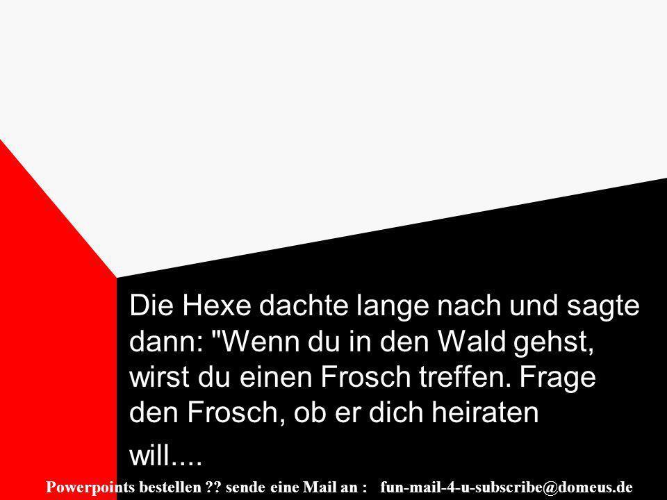 Powerpoints bestellen ?.sende eine Mail an : fun-mail-4-u-subscribe@domeus.de....