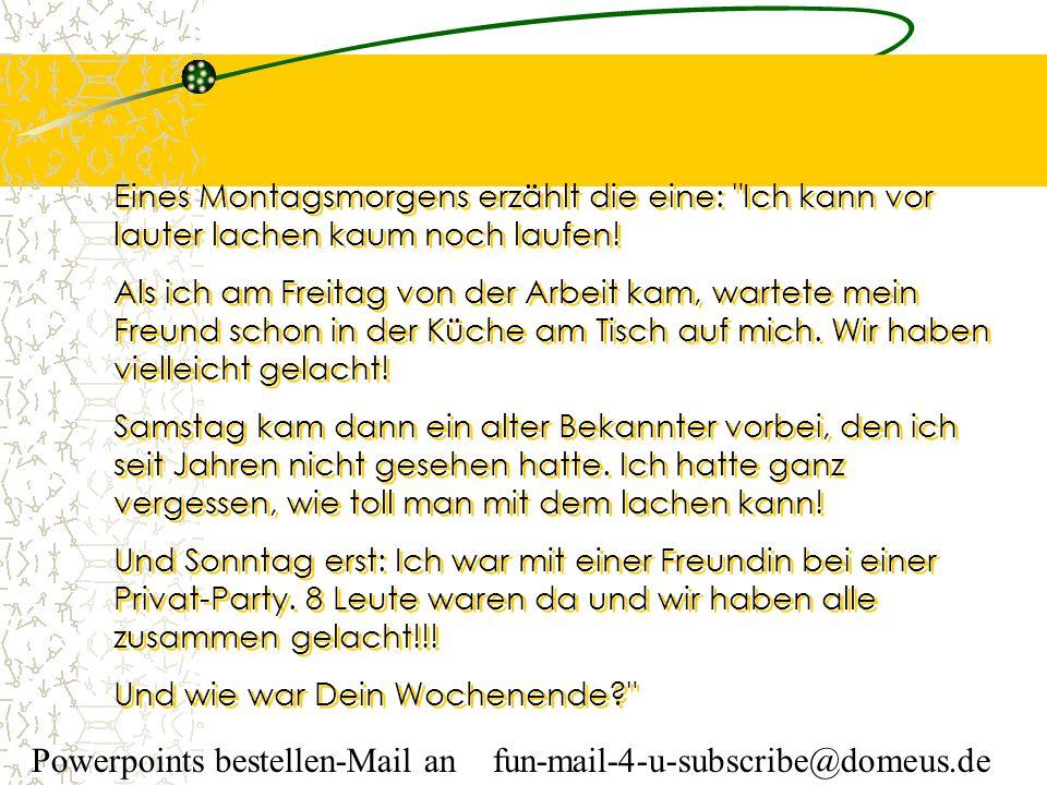 Powerpoints bestellen-Mail an fun-mail-4-u-subscribe@domeus.de Eines Montagsmorgens erzählt die eine: Ich kann vor lauter lachen kaum noch laufen.