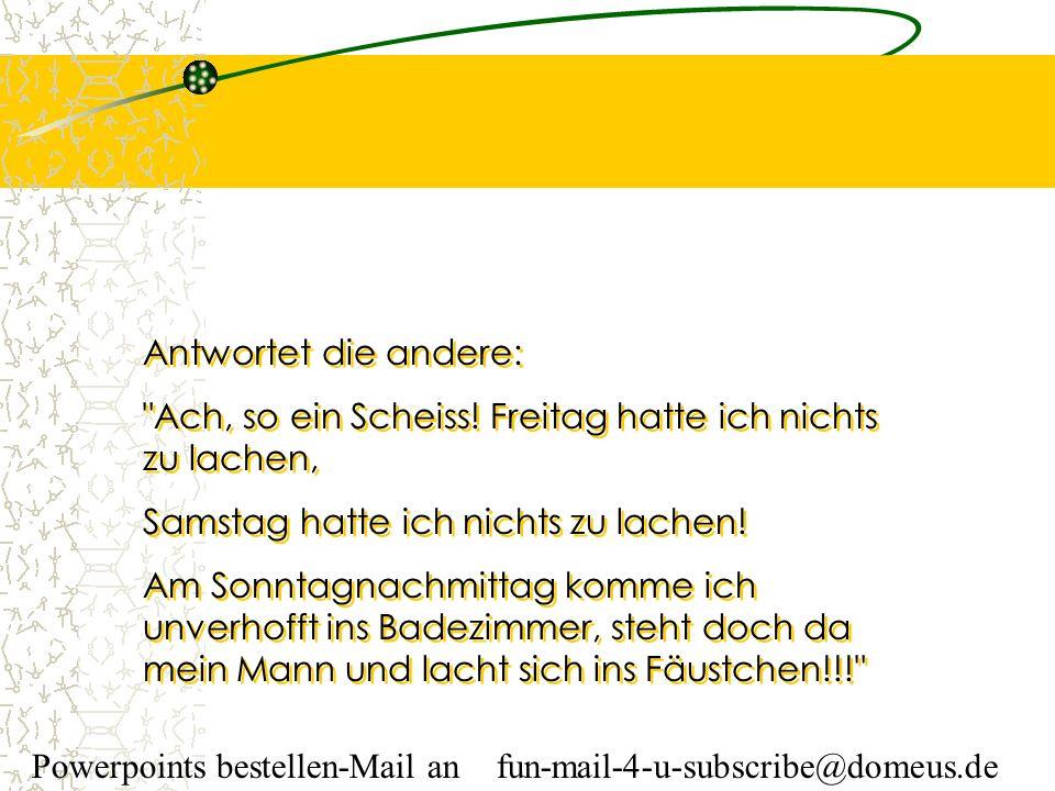 Powerpoints bestellen-Mail an fun-mail-4-u-subscribe@domeus.de Antwortet die andere: Ach, so ein Scheiss.