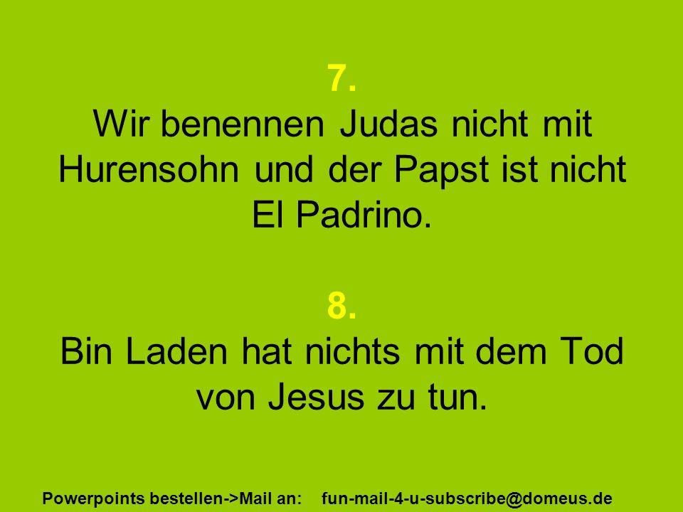 Powerpoints bestellen->Mail an: fun-mail-4-u-subscribe@domeus.de 7. Wir benennen Judas nicht mit Hurensohn und der Papst ist nicht El Padrino. 8. Bin