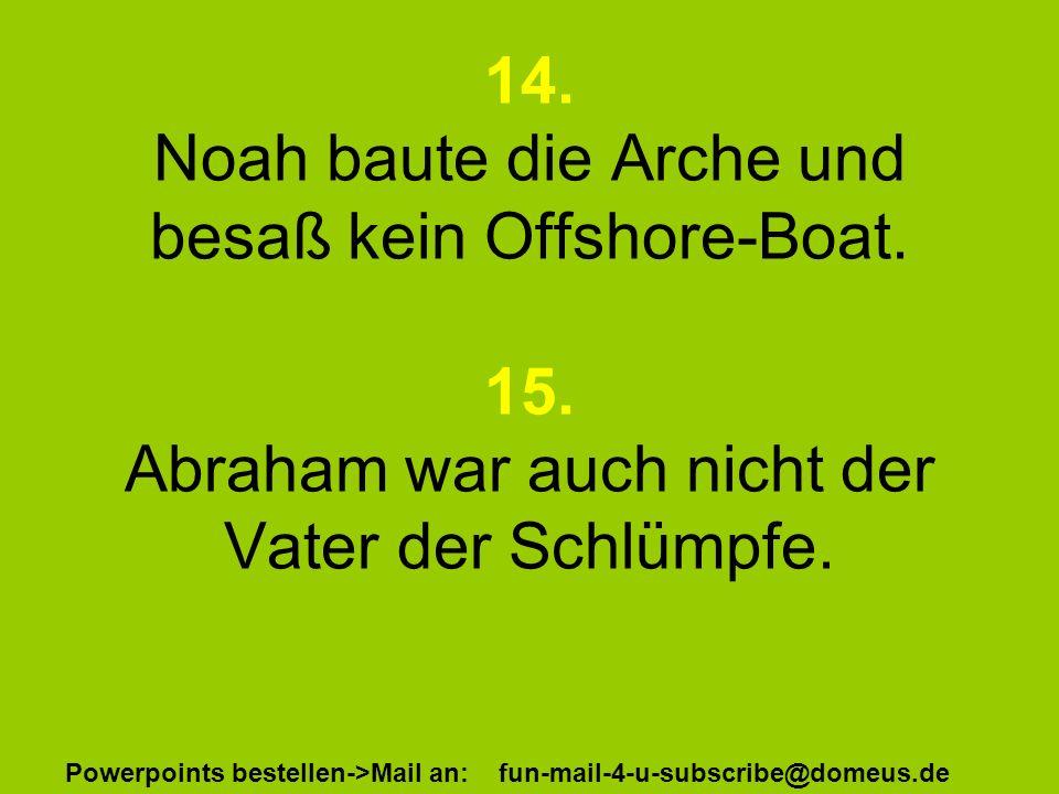Powerpoints bestellen->Mail an: fun-mail-4-u-subscribe@domeus.de 14. Noah baute die Arche und besaß kein Offshore-Boat. 15. Abraham war auch nicht der