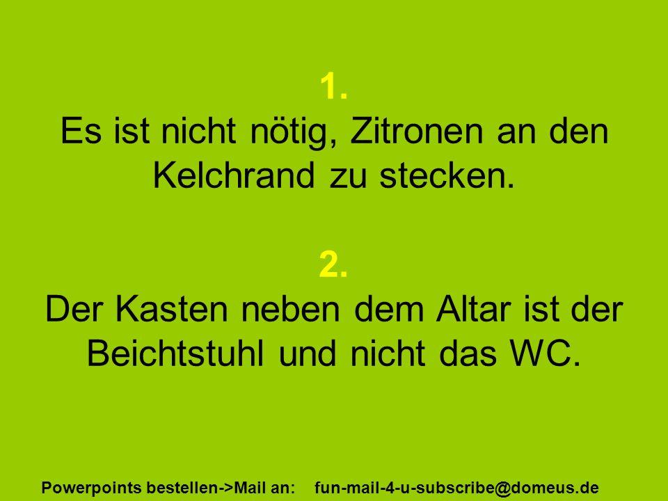 Powerpoints bestellen->Mail an: fun-mail-4-u-subscribe@domeus.de 1. Es ist nicht nötig, Zitronen an den Kelchrand zu stecken. 2. Der Kasten neben dem