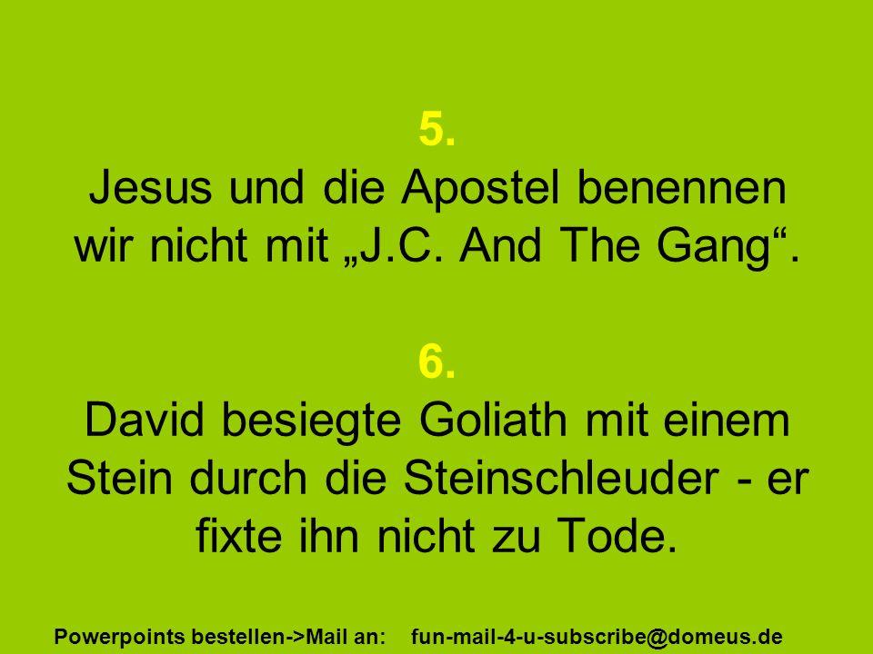 Powerpoints bestellen->Mail an: fun-mail-4-u-subscribe@domeus.de 5. Jesus und die Apostel benennen wir nicht mit J.C. And The Gang. 6. David besiegte